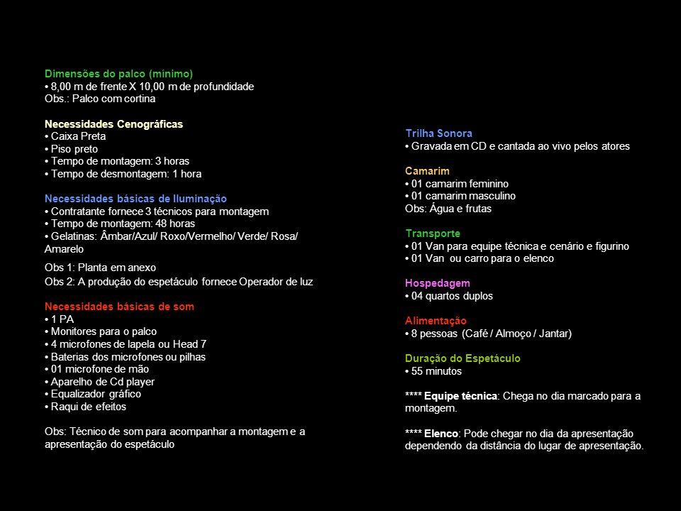Dimensões do palco (mínimo) 8,00 m de frente X 10,00 m de profundidade Obs.: Palco com cortina Necessidades Cenográficas Caixa Preta Piso preto Tempo de montagem: 3 horas Tempo de desmontagem: 1 hora Necessidades básicas de Iluminação Contratante fornece 3 técnicos para montagem Tempo de montagem: 48 horas Gelatinas: Âmbar/Azul/ Roxo/Vermelho/ Verde/ Rosa/ Amarelo Obs 1: Planta em anexo Obs 2: A produção do espetáculo fornece Operador de luz Necessidades básicas de som 1 PA Monitores para o palco 4 microfones de lapela ou Head 7 Baterias dos microfones ou pilhas 01 microfone de mão Aparelho de Cd player Equalizador gráfico Raqui de efeitos Obs: Técnico de som para acompanhar a montagem e a apresentação do espetáculo Trilha Sonora Gravada em CD e cantada ao vivo pelos atores Camarim 01 camarim feminino 01 camarim masculino Obs: Água e frutas Transporte 01 Van para equipe técnica e cenário e figurino 01 Van ou carro para o elenco Hospedagem 04 quartos duplos Alimentação 8 pessoas (Café / Almoço / Jantar) Duração do Espetáculo 55 minutos **** Equipe técnica: Chega no dia marcado para a montagem.