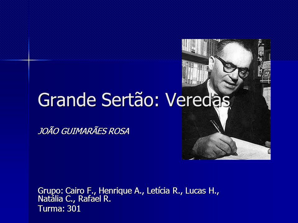 Grande Sertão: Veredas JOÃO GUIMARÃES ROSA Grupo: Cairo F., Henrique A., Letícia R., Lucas H., Natália C., Rafael R. Turma: 301