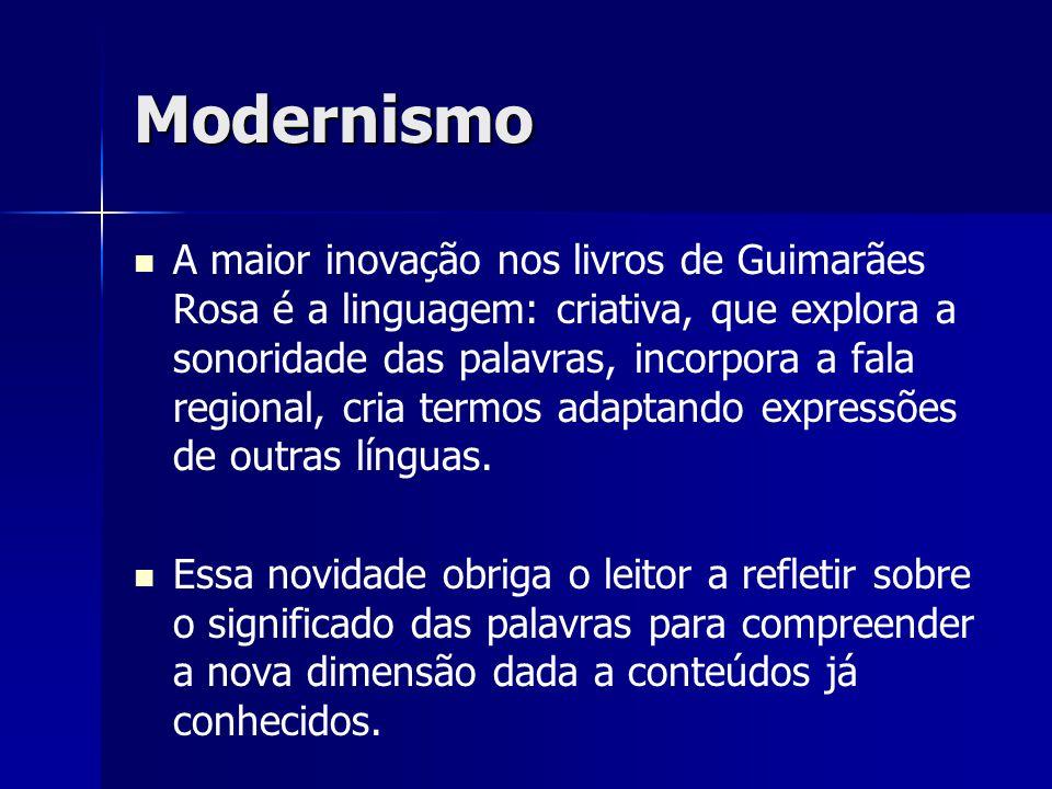 Modernismo A maior inovação nos livros de Guimarães Rosa é a linguagem: criativa, que explora a sonoridade das palavras, incorpora a fala regional, cr