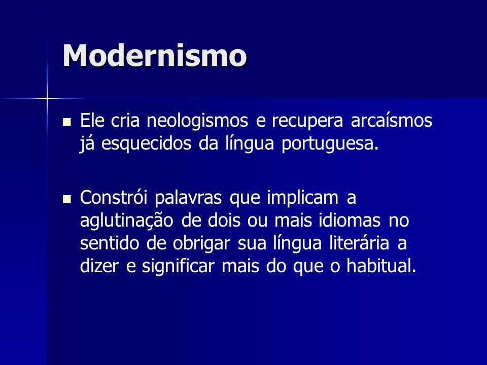 Modernismo Ele cria neologismos e recupera arcaísmos já esquecidos da língua portuguesa. Constrói palavras que implicam a aglutinação de dois ou mais