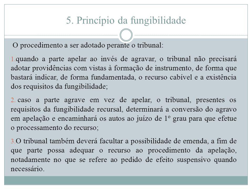 5. Princípio da fungibilidade O procedimento a ser adotado perante o tribunal: 1. quando a parte apelar ao invés de agravar, o tribunal não precisará