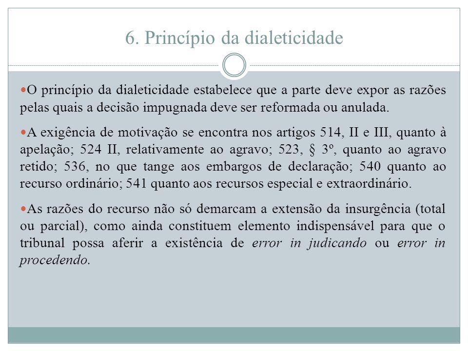 6. Princípio da dialeticidade O princípio da dialeticidade estabelece que a parte deve expor as razões pelas quais a decisão impugnada deve ser reform