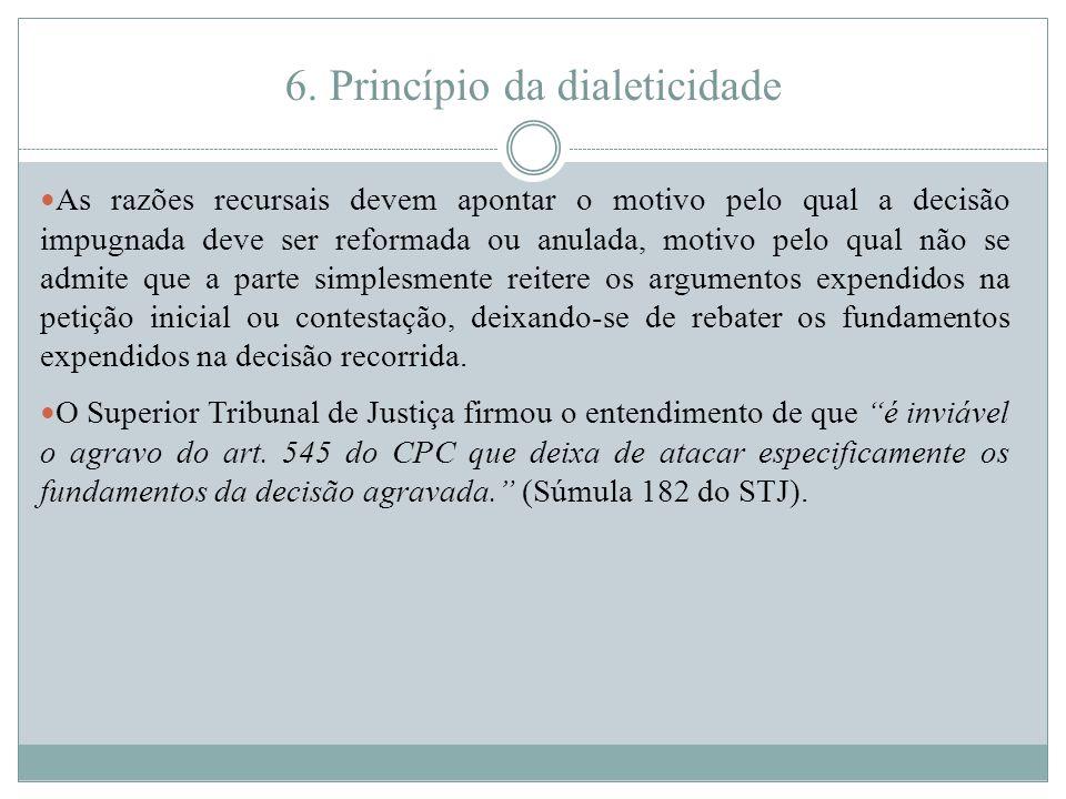 6. Princípio da dialeticidade As razões recursais devem apontar o motivo pelo qual a decisão impugnada deve ser reformada ou anulada, motivo pelo qual