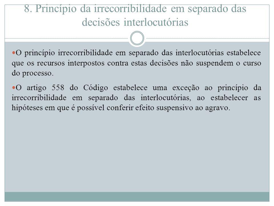 8. Princípio da irrecorribilidade em separado das decisões interlocutórias O princípio irrecorribilidade em separado das interlocutórias estabelece qu