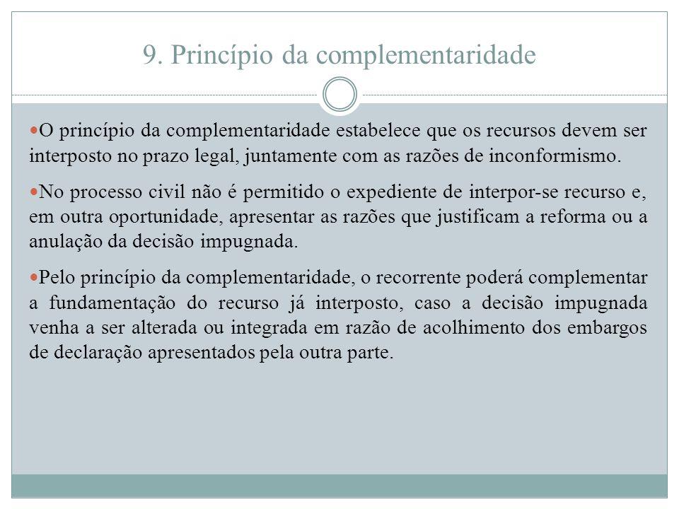9. Princípio da complementaridade O princípio da complementaridade estabelece que os recursos devem ser interposto no prazo legal, juntamente com as r