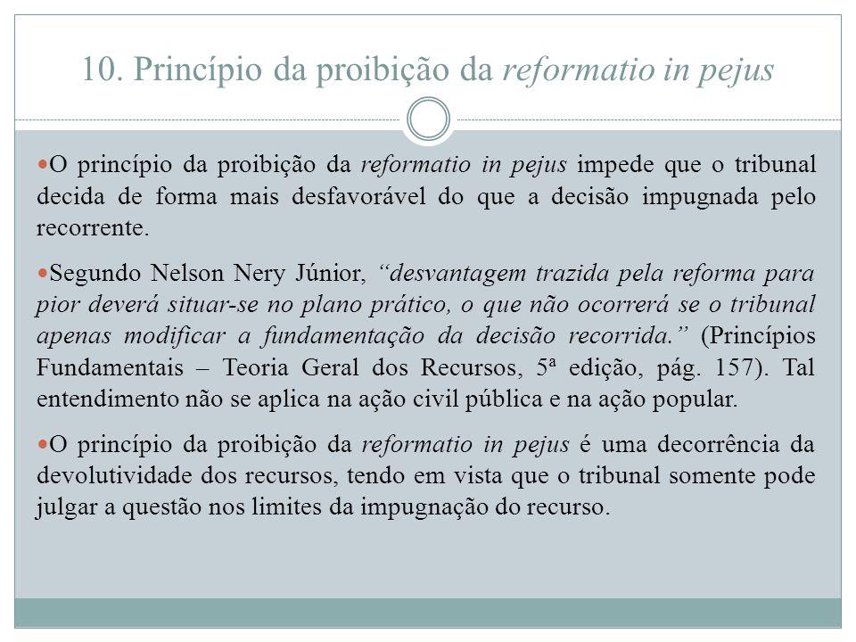 10. Princípio da proibição da reformatio in pejus O princípio da proibição da reformatio in pejus impede que o tribunal decida de forma mais desfavorá