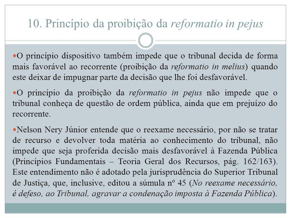 10. Princípio da proibição da reformatio in pejus O princípio dispositivo também impede que o tribunal decida de forma mais favorável ao recorrente (p