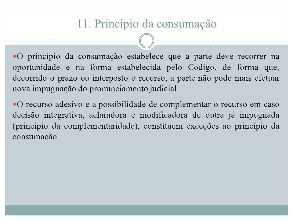 11. Princípio da consumação O princípio da consumação estabelece que a parte deve recorrer na oportunidade e na forma estabelecida pelo Código, de for