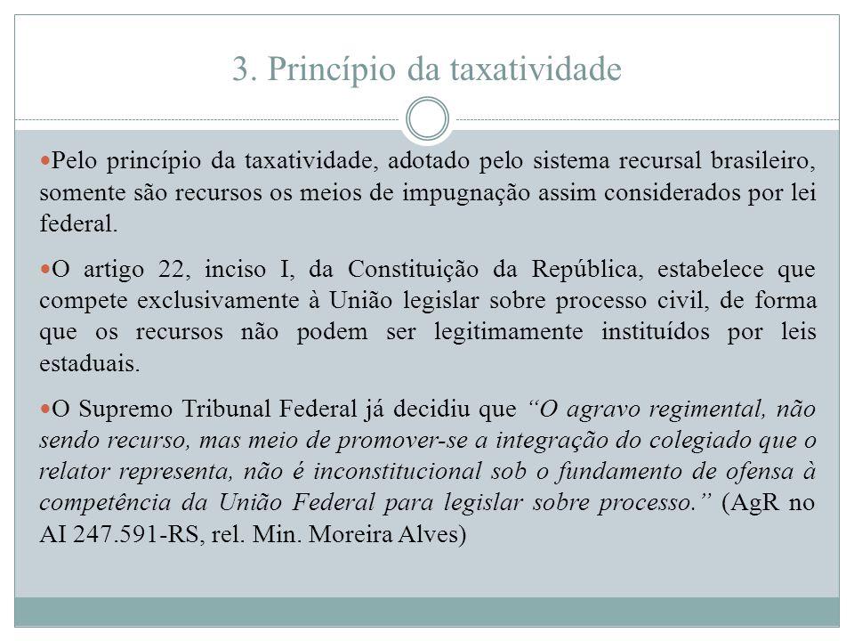 3. Princípio da taxatividade Pelo princípio da taxatividade, adotado pelo sistema recursal brasileiro, somente são recursos os meios de impugnação ass