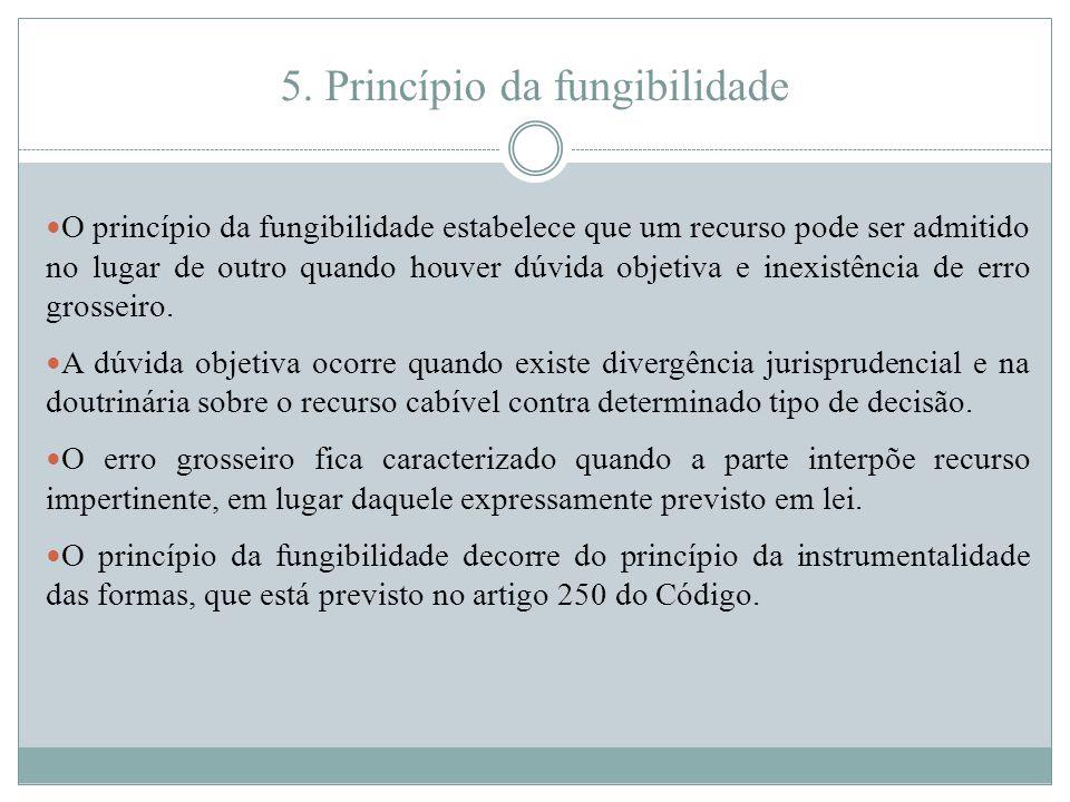 5. Princípio da fungibilidade O princípio da fungibilidade estabelece que um recurso pode ser admitido no lugar de outro quando houver dúvida objetiva