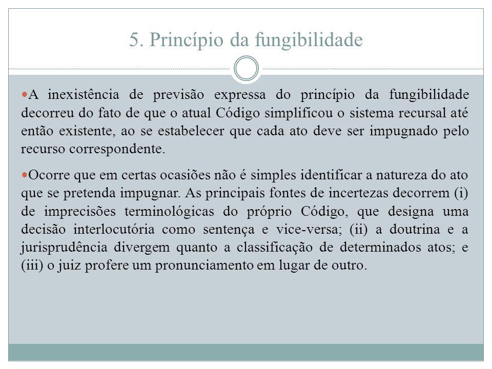 5. Princípio da fungibilidade A inexistência de previsão expressa do princípio da fungibilidade decorreu do fato de que o atual Código simplificou o s