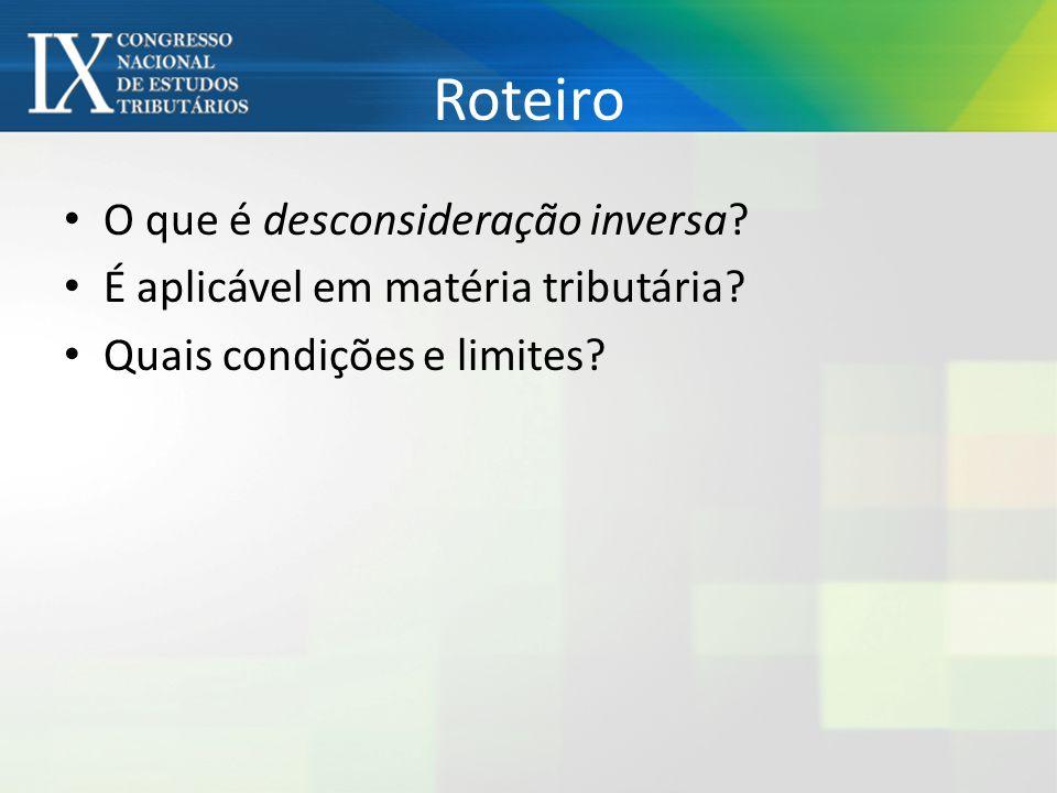 Roteiro O que é desconsideração inversa? É aplicável em matéria tributária? Quais condições e limites?