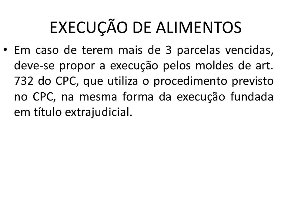 EXECUÇÃO DE ALIMENTOS Em caso de terem mais de 3 parcelas vencidas, deve-se propor a execução pelos moldes de art. 732 do CPC, que utiliza o procedime
