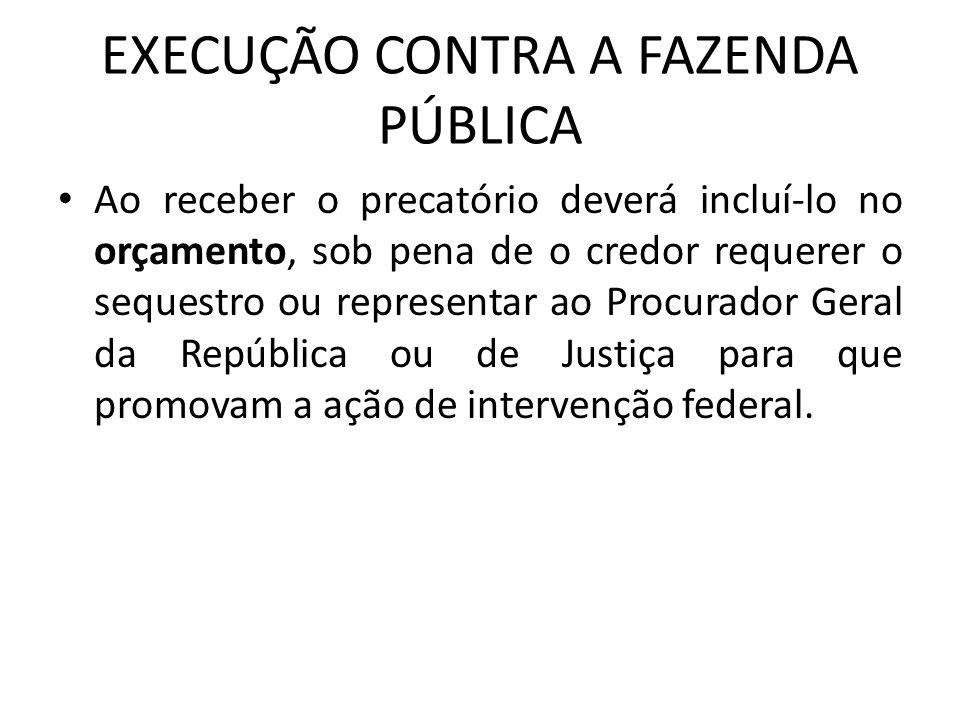 EXECUÇÃO CONTRA A FAZENDA PÚBLICA Ao receber o precatório deverá incluí-lo no orçamento, sob pena de o credor requerer o sequestro ou representar ao P