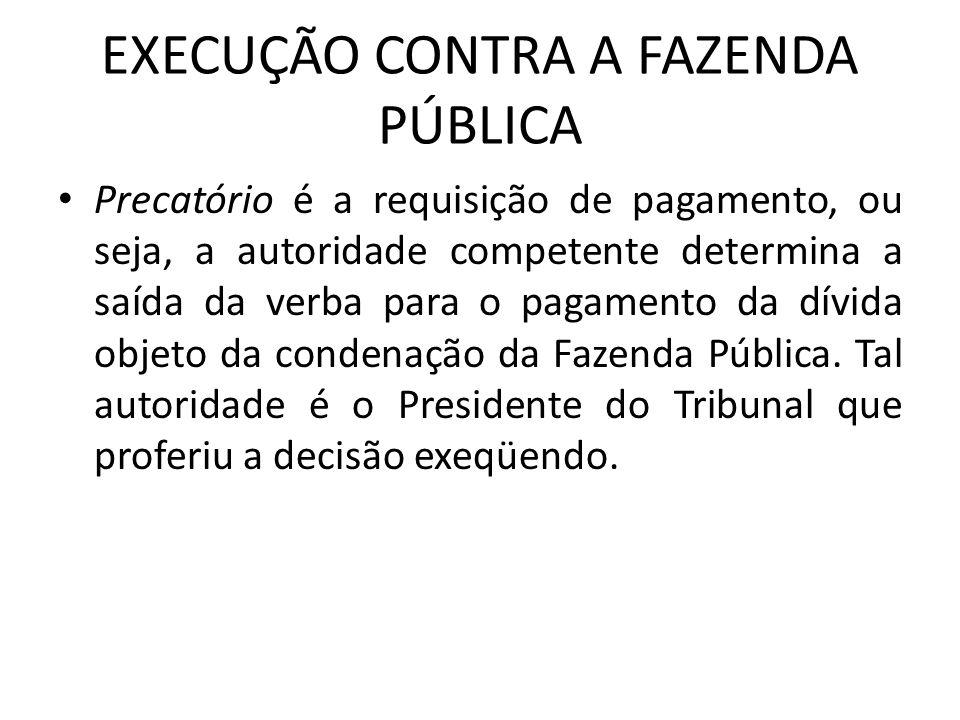 EXECUÇÃO CONTRA A FAZENDA PÚBLICA Precatório é a requisição de pagamento, ou seja, a autoridade competente determina a saída da verba para o pagamento da dívida objeto da condenação da Fazenda Pública.