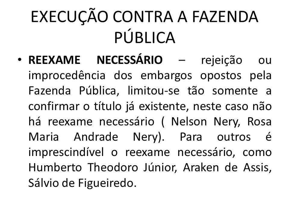 EXECUÇÃO CONTRA A FAZENDA PÚBLICA REEXAME NECESSÁRIO – rejeição ou improcedência dos embargos opostos pela Fazenda Pública, limitou-se tão somente a confirmar o título já existente, neste caso não há reexame necessário ( Nelson Nery, Rosa Maria Andrade Nery).