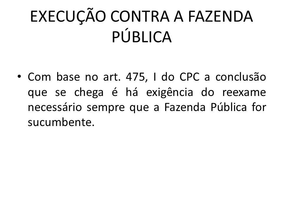 EXECUÇÃO CONTRA A FAZENDA PÚBLICA Com base no art. 475, I do CPC a conclusão que se chega é há exigência do reexame necessário sempre que a Fazenda Pú