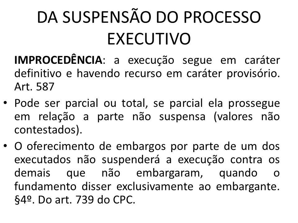 DA SUSPENSÃO DO PROCESSO EXECUTIVO IMPROCEDÊNCIA: a execução segue em caráter definitivo e havendo recurso em caráter provisório. Art. 587 Pode ser pa