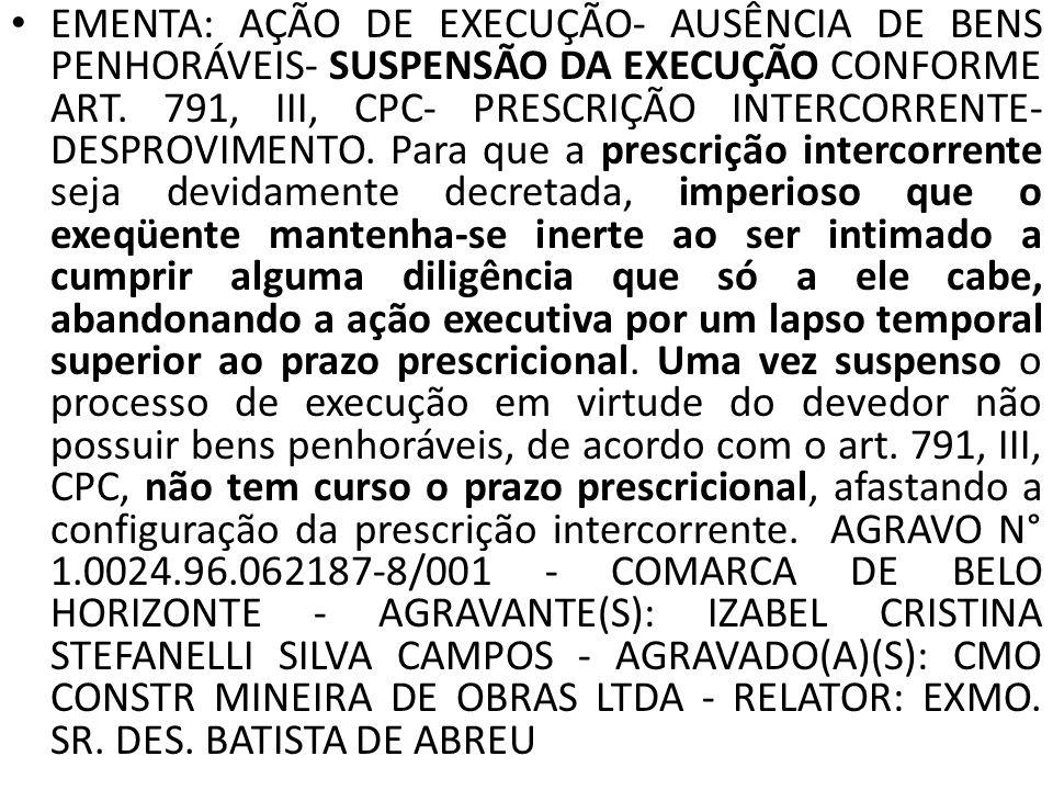EMENTA: AÇÃO DE EXECUÇÃO- AUSÊNCIA DE BENS PENHORÁVEIS- SUSPENSÃO DA EXECUÇÃO CONFORME ART. 791, III, CPC- PRESCRIÇÃO INTERCORRENTE- DESPROVIMENTO. Pa
