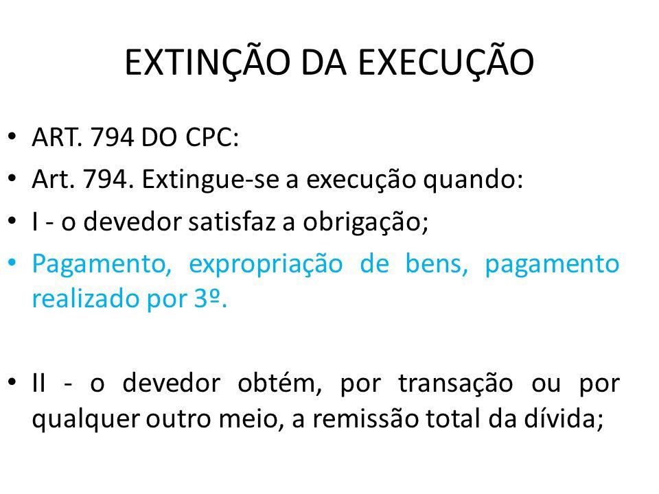 EXTINÇÃO DA EXECUÇÃO ART. 794 DO CPC: Art. 794. Extingue-se a execução quando: I - o devedor satisfaz a obrigação; Pagamento, expropriação de bens, pa