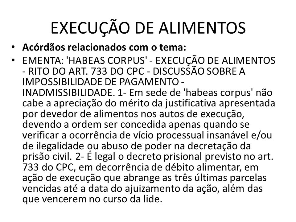 EXECUÇÃO DE ALIMENTOS Acórdãos relacionados com o tema: EMENTA: 'HABEAS CORPUS' - EXECUÇÃO DE ALIMENTOS - RITO DO ART. 733 DO CPC - DISCUSSÃO SOBRE A