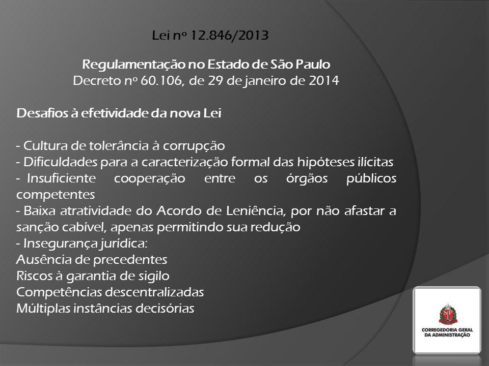 Lei nº 12.846/2013 Regulamentação no Estado de São Paulo Decreto nº 60.106, de 29 de janeiro de 2014 Desafios à efetividade da nova Lei - Cultura de tolerância à corrupção - Dificuldades para a caracterização formal das hipóteses ilícitas - Insuficiente cooperação entre os órgãos públicos competentes - Baixa atratividade do Acordo de Leniência, por não afastar a sanção cabível, apenas permitindo sua redução - Insegurança jurídica: Ausência de precedentes Riscos à garantia de sigilo Competências descentralizadas Múltiplas instâncias decisórias