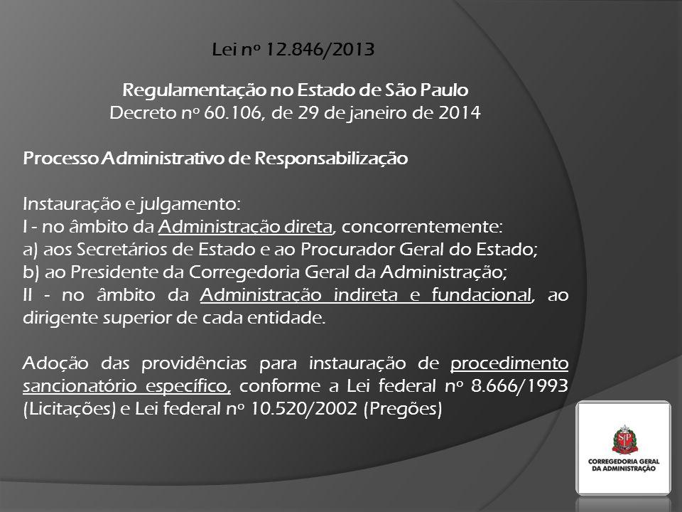 Lei nº 12.846/2013 Regulamentação no Estado de São Paulo Decreto nº 60.106, de 29 de janeiro de 2014 Processo Administrativo de Responsabilização Instauração e julgamento: I - no âmbito da Administração direta, concorrentemente: a) aos Secretários de Estado e ao Procurador Geral do Estado; b) ao Presidente da Corregedoria Geral da Administração; II - no âmbito da Administração indireta e fundacional, ao dirigente superior de cada entidade.
