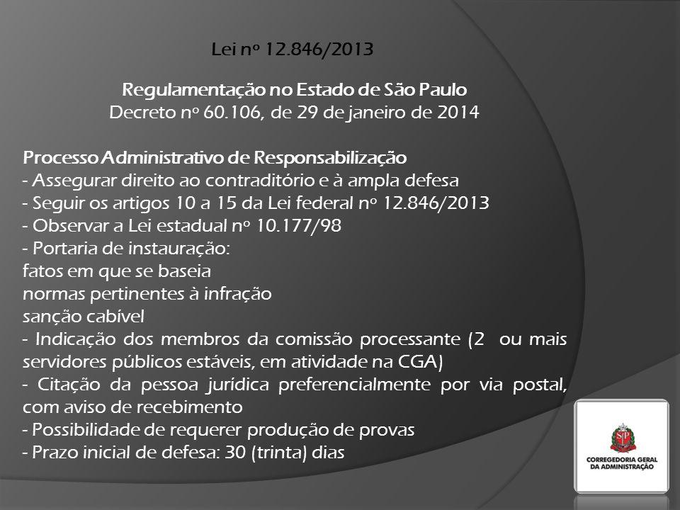 Lei nº 12.846/2013 Regulamentação no Estado de São Paulo Decreto nº 60.106, de 29 de janeiro de 2014 Processo Administrativo de Responsabilização - Assegurar direito ao contraditório e à ampla defesa - Seguir os artigos 10 a 15 da Lei federal nº 12.846/2013 - Observar a Lei estadual nº 10.177/98 - Portaria de instauração: fatos em que se baseia normas pertinentes à infração sanção cabível - Indicação dos membros da comissão processante (2 ou mais servidores públicos estáveis, em atividade na CGA) - Citação da pessoa jurídica preferencialmente por via postal, com aviso de recebimento - Possibilidade de requerer produção de provas - Prazo inicial de defesa: 30 (trinta) dias