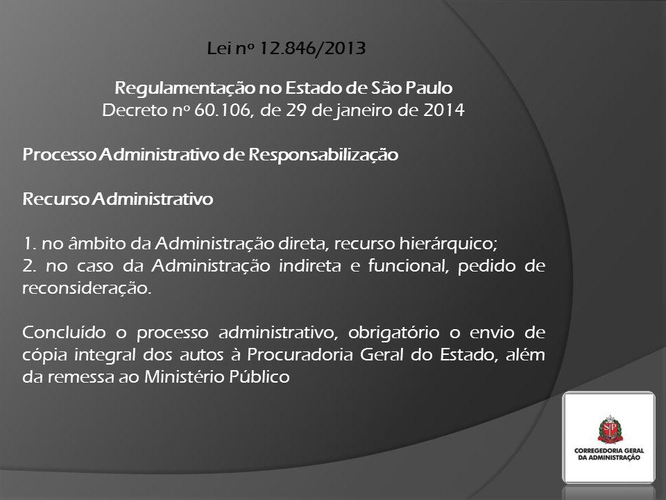 Lei nº 12.846/2013 Regulamentação no Estado de São Paulo Decreto nº 60.106, de 29 de janeiro de 2014 Acordo de Leniência A proposta de acordo de leniência deverá ser encaminhada à autoridade competente, por escrito, em envelope lacrado e identificado - Proposta de Acordo de Leniência / Confidencial I - no âmbito da Administração direta, o Presidente da Corregedoria Geral da Administração II - no âmbito da Administração indireta e fundacional, o dirigente superior de cada entidade, com aprovação da CGA
