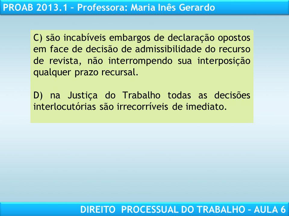 RESPONSABILIDADE CIVIL AULA 1 PROAB 2013.1 – Professora: Maria Inês Gerardo DIREITO PROCESSUAL DO TRABALHO – AULA 6 C) são incabíveis embargos de decl