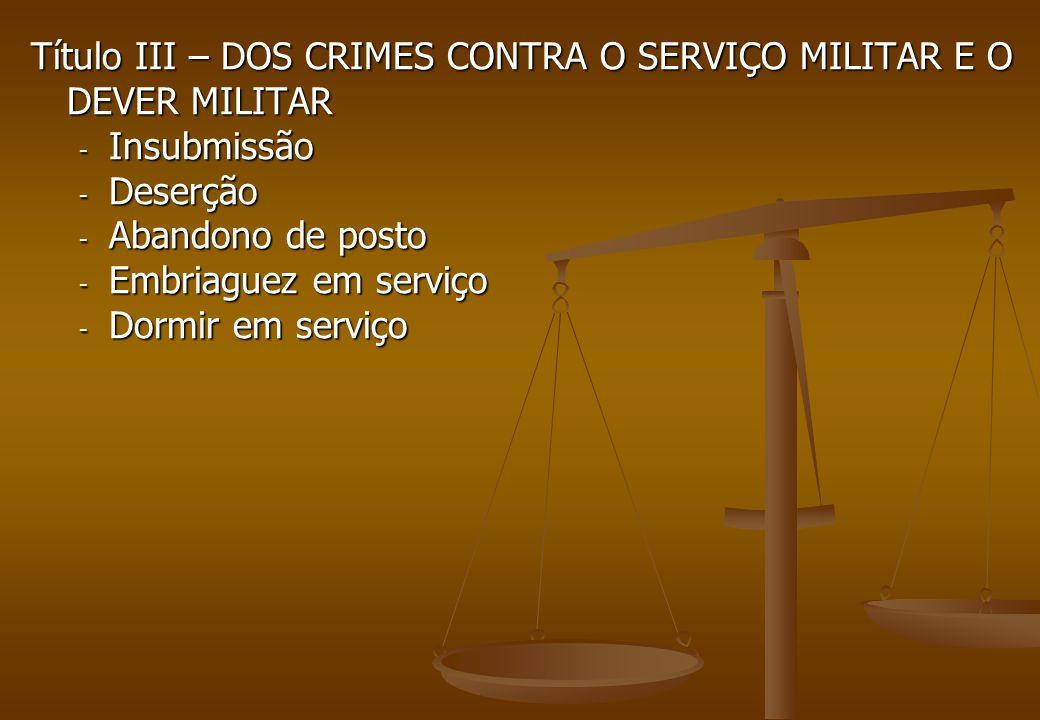 Título III – DOS CRIMES CONTRA O SERVIÇO MILITAR E O DEVER MILITAR - Insubmissão - Deserção - Abandono de posto - Embriaguez em serviço - Dormir em se