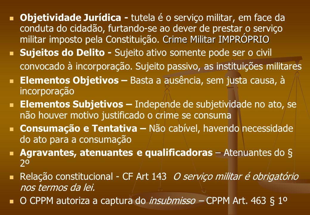 Crime Militar IMPRÓPRIO Objetividade Jurídica - tutela é o serviço militar, em face da conduta do cidadão, furtando-se ao dever de prestar o serviço m