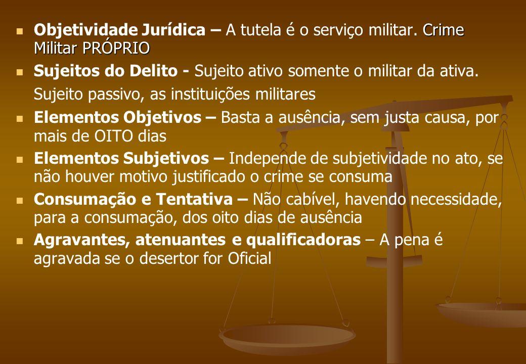 Crime Militar PRÓPRIO Objetividade Jurídica – A tutela é o serviço militar. Crime Militar PRÓPRIO Sujeitos do Delito - Sujeito ativo somente o militar