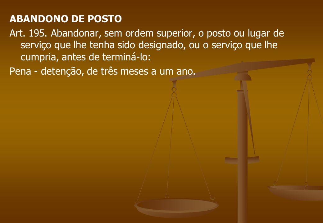 ABANDONO DE POSTO Art. 195. Abandonar, sem ordem superior, o posto ou lugar de serviço que lhe tenha sido designado, ou o serviço que lhe cumpria, ant