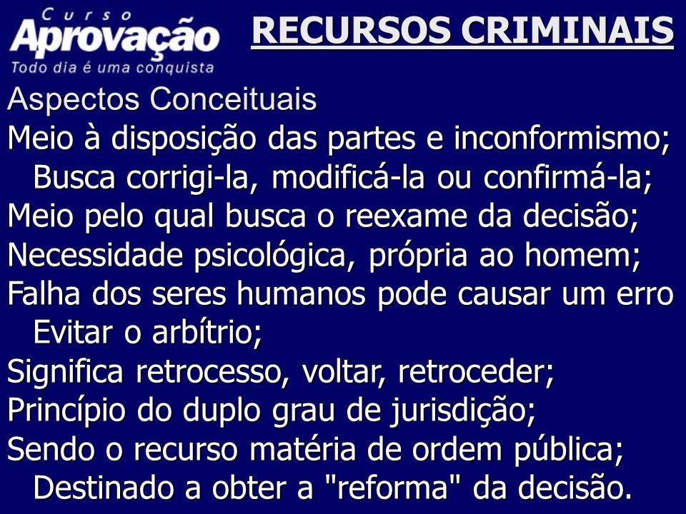RECURSOS CRIMINAIS Aspectos Conceituais Meio à disposição das partes e inconformismo; Busca corrigi-la, modificá-la ou confirmá-la; Meio pelo qual bus