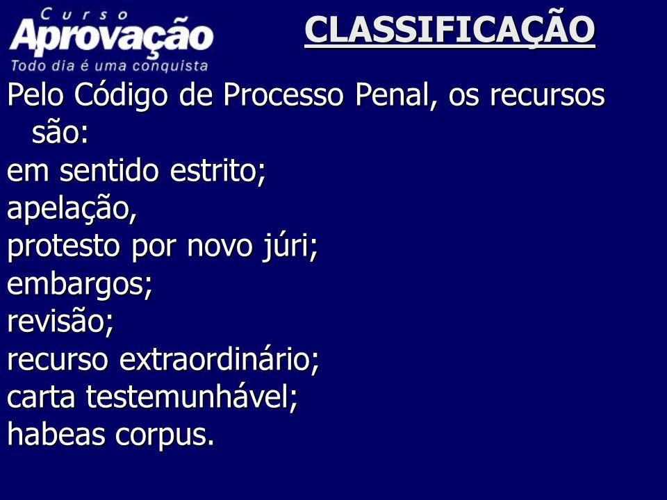 CLASSIFICAÇÃO Pelo Código de Processo Penal, os recursos são: em sentido estrito; apelação, protesto por novo júri; embargos;revisão; recurso extraord