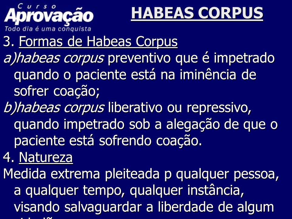 HABEAS CORPUS 3. Formas de Habeas Corpus a)habeas corpus preventivo que é impetrado quando o paciente está na iminência de sofrer coação; b)habeas cor