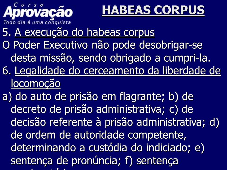 HABEAS CORPUS 5. A execução do habeas corpus O Poder Executivo não pode desobrigar-se desta missão, sendo obrigado a cumpri-la. 6. Legalidade do cerce