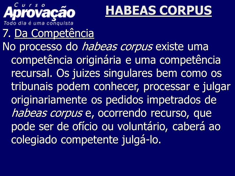HABEAS CORPUS 7. Da Competência No processo do habeas corpus existe uma competência originária e uma competência recursal. Os juizes singulares bem co