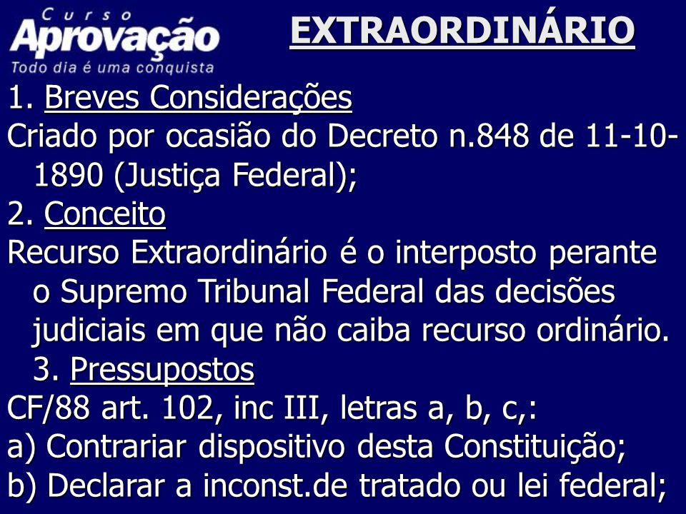 EXTRAORDINÁRIO 1. Breves Considerações Criado por ocasião do Decreto n.848 de 11-10- 1890 (Justiça Federal); 2. Conceito Recurso Extraordinário é o in