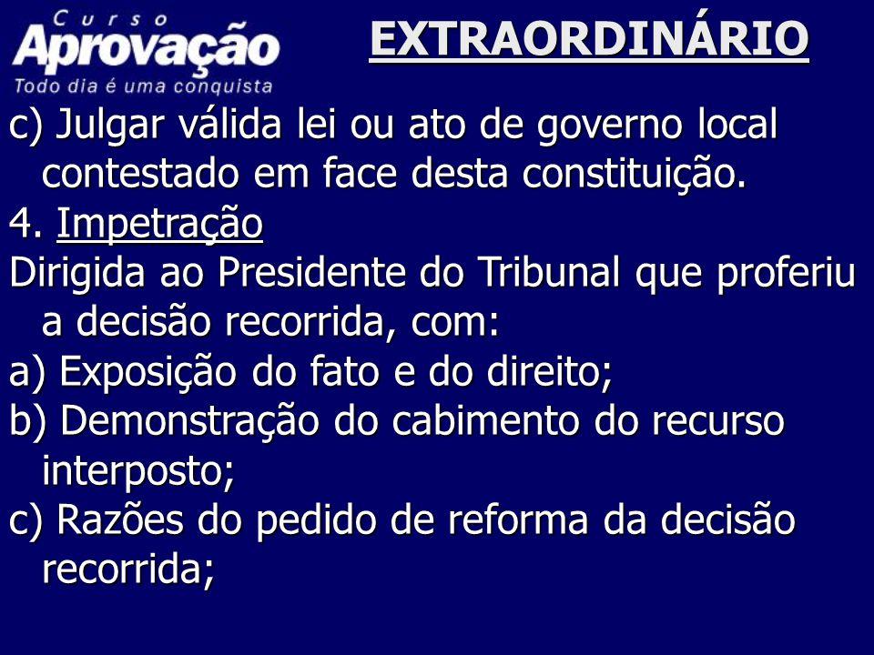 EXTRAORDINÁRIO c) Julgar válida lei ou ato de governo local contestado em face desta constituição. 4. Impetração Dirigida ao Presidente do Tribunal qu