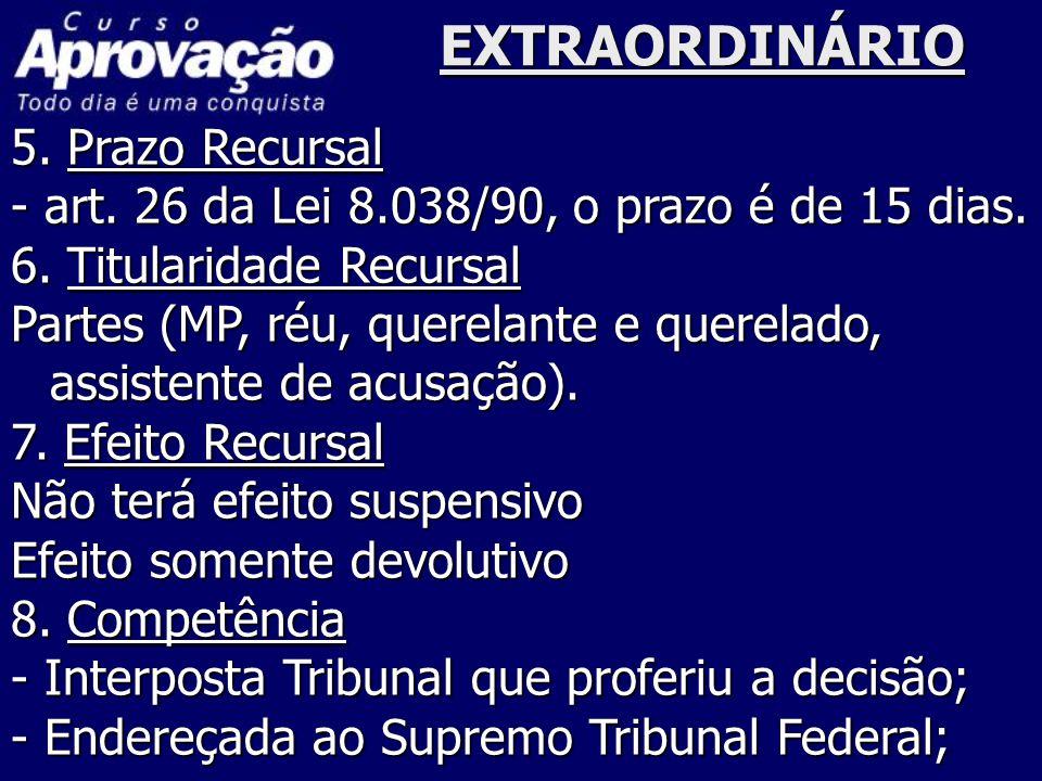 EXTRAORDINÁRIO 5. Prazo Recursal - art. 26 da Lei 8.038/90, o prazo é de 15 dias. 6. Titularidade Recursal Partes (MP, réu, querelante e querelado, as