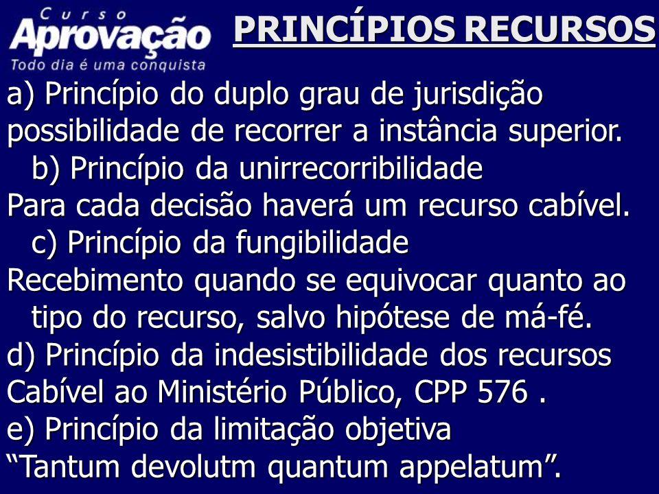 PRINCÍPIOS RECURSOS a) Princípio do duplo grau de jurisdição possibilidade de recorrer a instância superior. b) Princípio da unirrecorribilidade Para