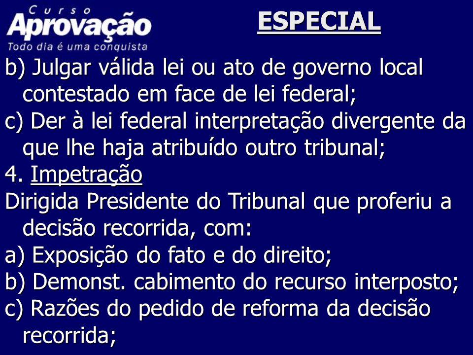 ESPECIAL b) Julgar válida lei ou ato de governo local contestado em face de lei federal; c) Der à lei federal interpretação divergente da que lhe haja