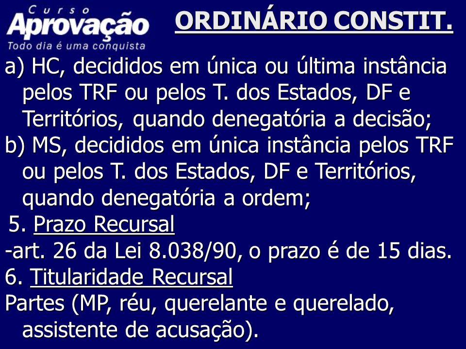 ORDINÁRIO CONSTIT. a) HC, decididos em única ou última instância pelos TRF ou pelos T. dos Estados, DF e Territórios, quando denegatória a decisão; b)