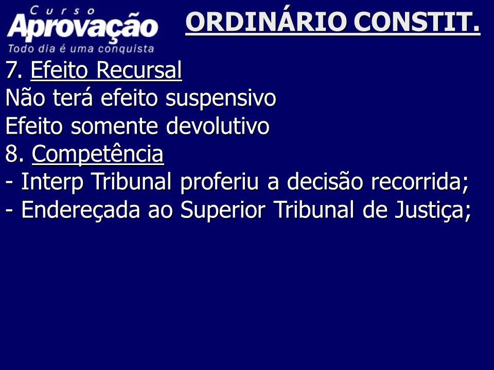 ORDINÁRIO CONSTIT. 7. Efeito Recursal Não terá efeito suspensivo Efeito somente devolutivo 8. Competência - Interp Tribunal proferiu a decisão recorri