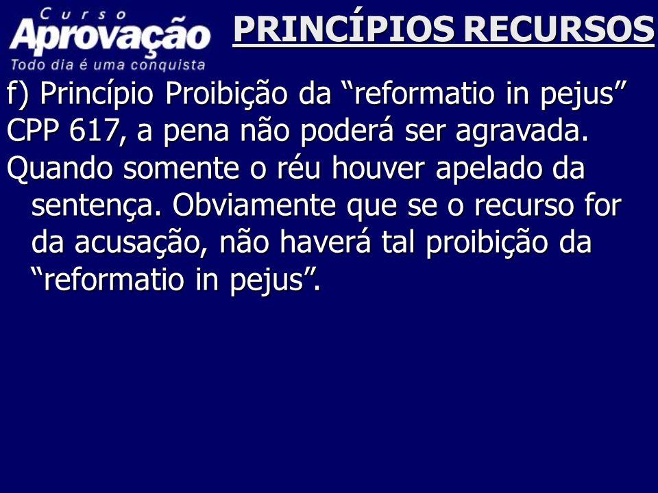 """PRINCÍPIOS RECURSOS f) Princípio Proibição da """"reformatio in pejus"""" CPP 617, a pena não poderá ser agravada. Quando somente o réu houver apelado da se"""
