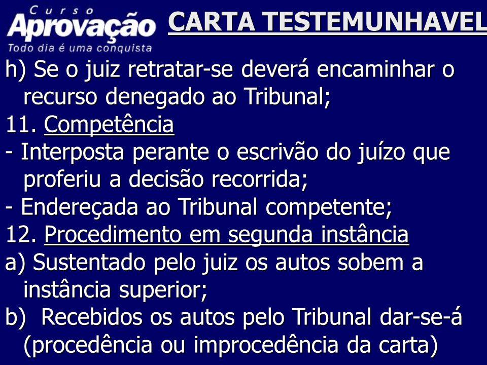 CARTA TESTEMUNHAVEL h) Se o juiz retratar-se deverá encaminhar o recurso denegado ao Tribunal; 11. Competência - Interposta perante o escrivão do juíz