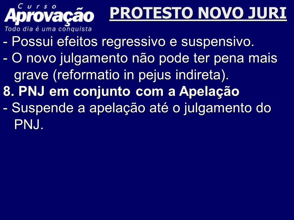 PROTESTO NOVO JURI - Possui efeitos regressivo e suspensivo. - O novo julgamento não pode ter pena mais grave (reformatio in pejus indireta). 8. PNJ e