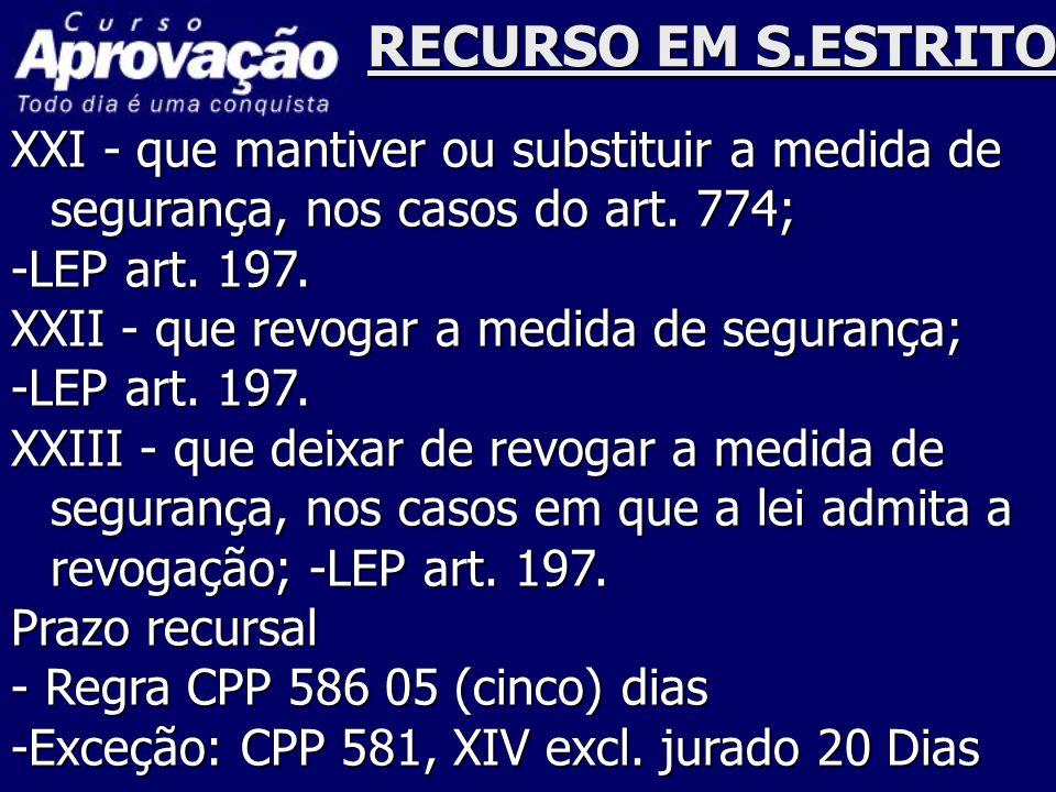 RECURSO EM S.ESTRITO XXI - que mantiver ou substituir a medida de segurança, nos casos do art. 774; -LEP art. 197. XXII - que revogar a medida de segu